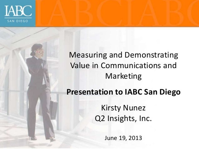 Measuring and Demonstrating Value in Communications and Marketing Presentation to IABC San Diego Kirsty Nunez Q2 Insights,...