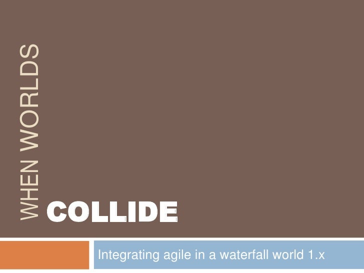 When Worlds<br />Integrating agile in a waterfall world 1.x<br />COLLIDE<br />