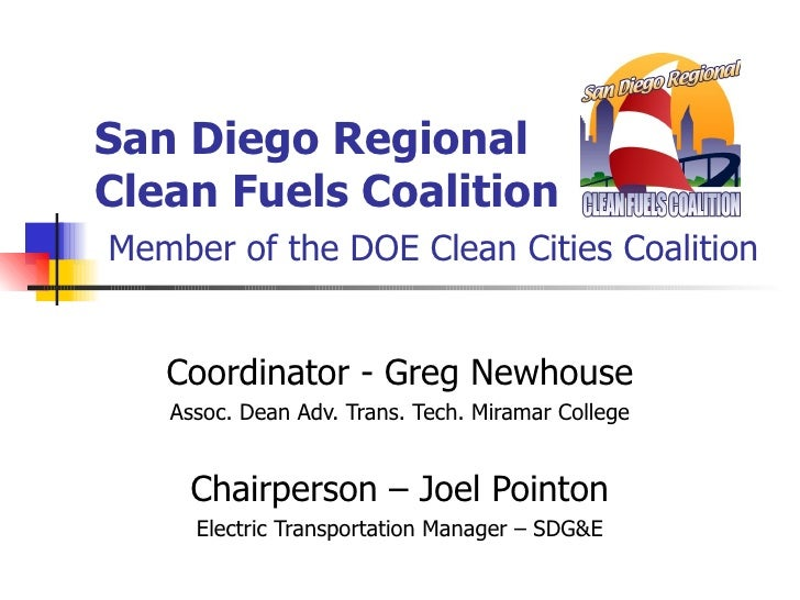 San Diego Regional Clean Fuels Coalition   Member of the DOE Clean Cities Coalition Coordinator - Greg Newhouse Assoc. Dea...