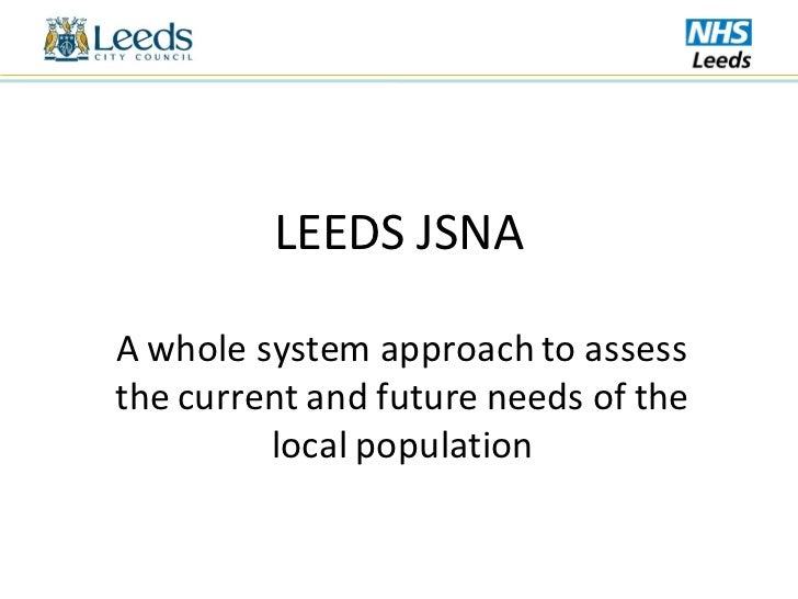 LEEDS JSNAA whole system approach to assessthe current and future needs of the         local population