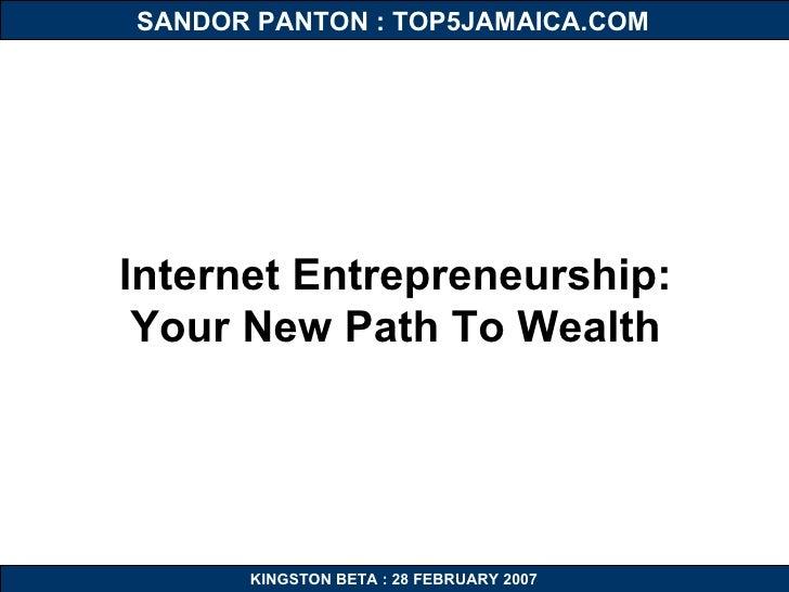 KINGSTON BETA : 28 FEBRUARY 2007 SANDOR PANTON : TOP5JAMAICA.COM Internet Entrepreneurship: Your New Path To Wealth