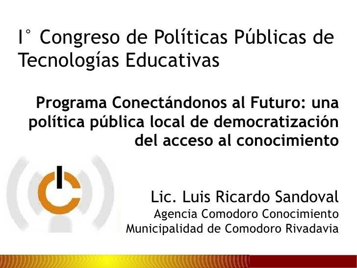 Programa Conectándonos al Futuro: una política pública local de democratización del acceso al conocimiento Lic. Luis Ricar...