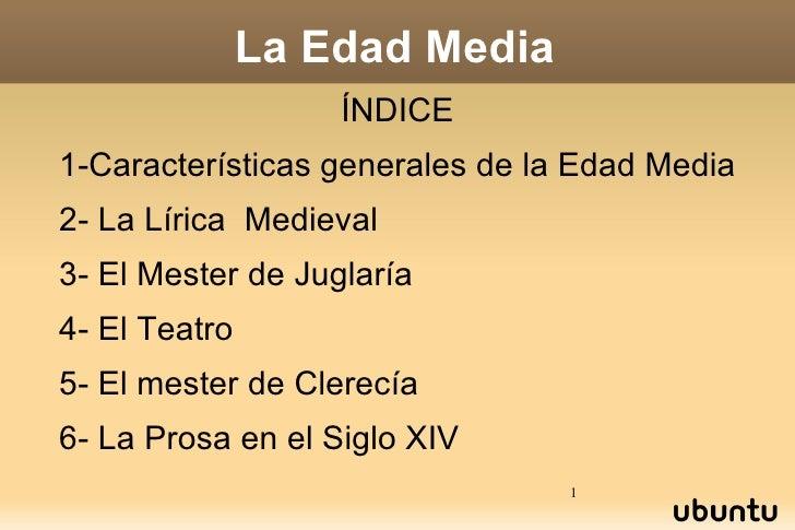 La Edad Media ÍNDICE 1-Características generales de la Edad Media 2- La Lírica  Medieval 3- El Mester de Juglaría 4- El Te...