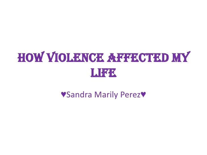 How violence Affected my           life       ♥Sandra Marily Perez♥