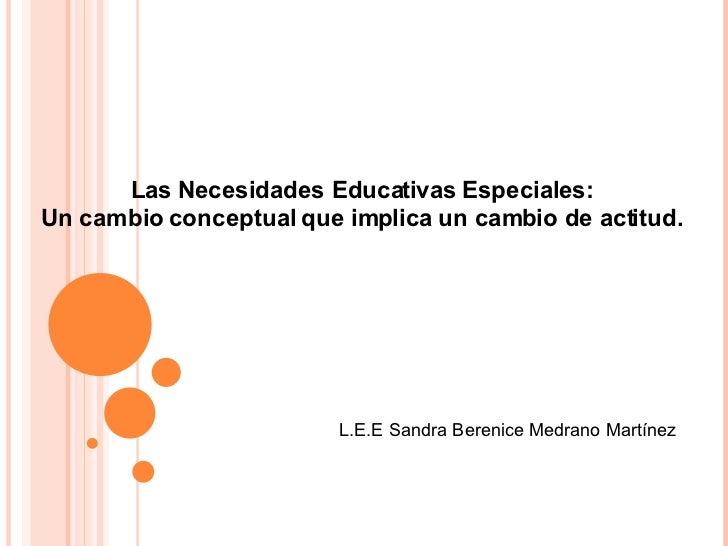Las Necesidades Educativas Especiales: Un cambio conceptual que implica un cambio de actitud. L.E.E Sandra Berenice Medran...