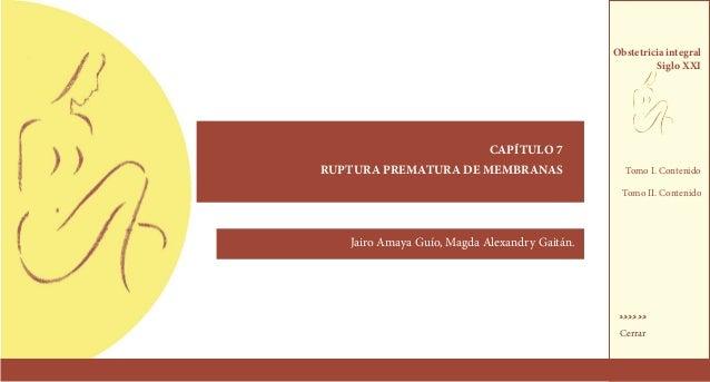 capítulo 7RUPTURA PREMATURA DE MEMBRANASJairo Amaya Guío, Magda Alexandry Gaitán.Obstetricia integralSiglo XXI››››››Cerrar...