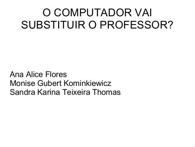 O COMPUTADOR VAI SUBSTITUIR O PROFESSOR? Ana Alice Flores Monise Gubert Kominkiewicz Sandra Karina Teixeira Thomas