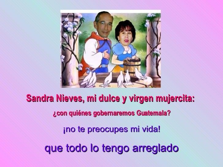 Sandra Nieves, mi dulce y virgen mujercita:       ¿con quiénes gobernaremos Guatemala?           ¡no te preocupes mi vida!...