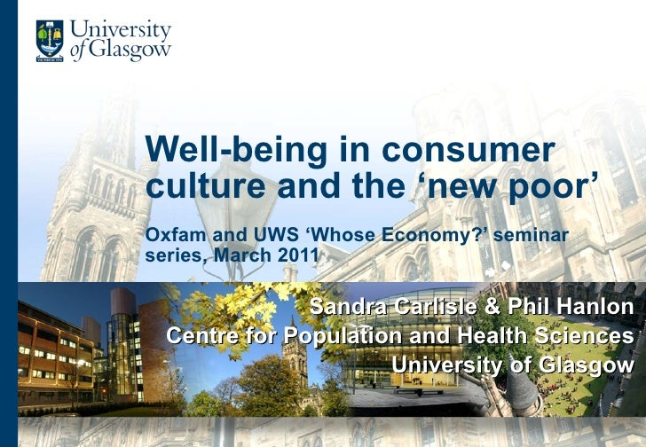 Well-being in consumer culture and the 'new poor' Oxfam and UWS 'Whose Economy?' seminar series, March 2011 Sandra Carlisl...