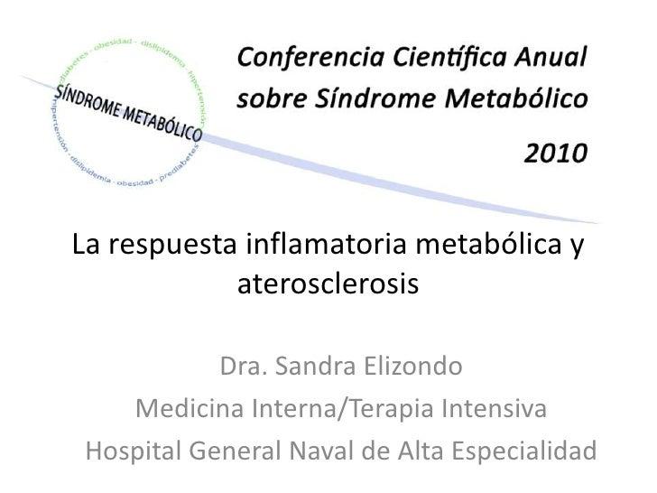 La respuesta inflamatoria metabólica y aterosclerosis<br />Dra. Sandra Elizondo <br />Medicina Interna/Terapia Intensiva<b...