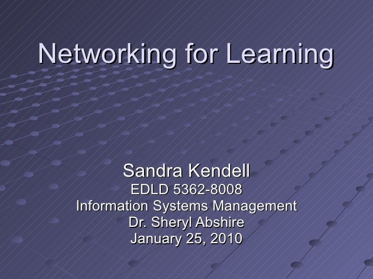 Networking for Learning Sandra Kendell EDLD 5362-8008 Information Systems Management Dr. Sheryl Abshire January 25, 2010