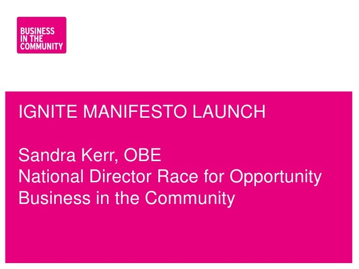 IGNITE MANIFESTO LAUNCHSandra Kerr, OBENational Director Race for OpportunityBusiness in the Communitywww.bitc.org.uk