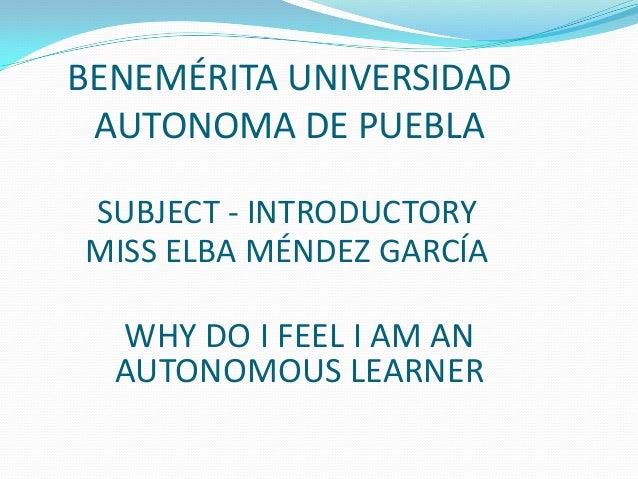 BENEMÉRITA UNIVERSIDAD AUTONOMA DE PUEBLA SUBJECT - INTRODUCTORY MISS ELBA MÉNDEZ GARCÍA  WHY DO I FEEL I AM AN AUTONOMOUS...