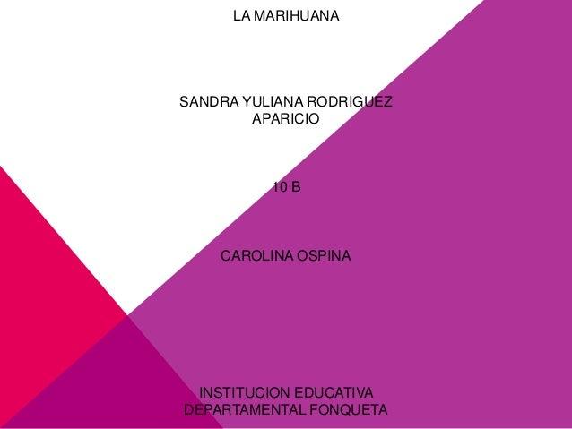 LA MARIHUANASANDRA YULIANA RODRIGUEZ        APARICIO          10 B    CAROLINA OSPINA INSTITUCION EDUCATIVADEPARTAMENTAL F...