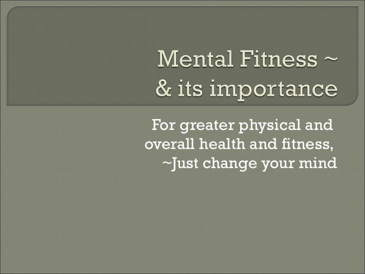 For greater physical and  overall health and fitness,  ~Just change your mind