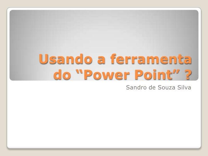 """Usando a ferramenta  do """"Power Point"""" ?           Sandro de Souza Silva"""