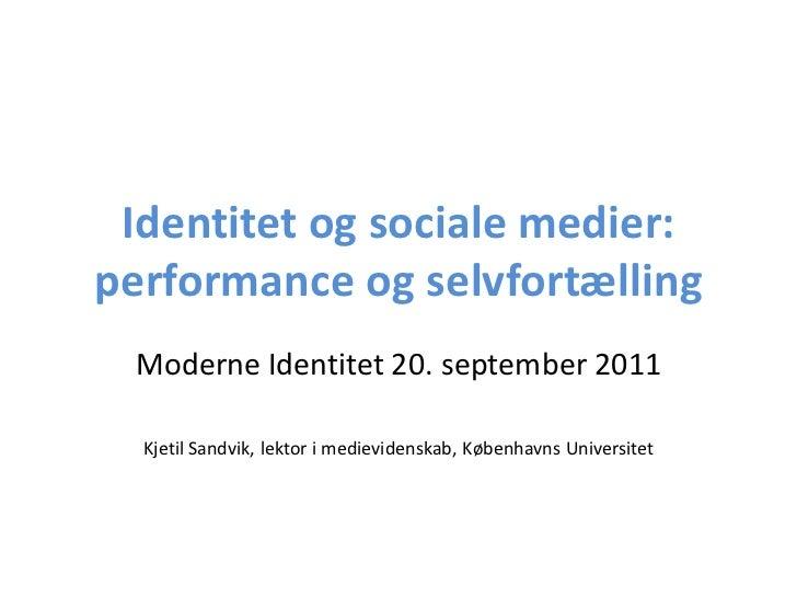 Identitet og sociale medier:performance og selvfortælling Moderne Identitet 20. september 2011  Kjetil Sandvik, lektor i m...