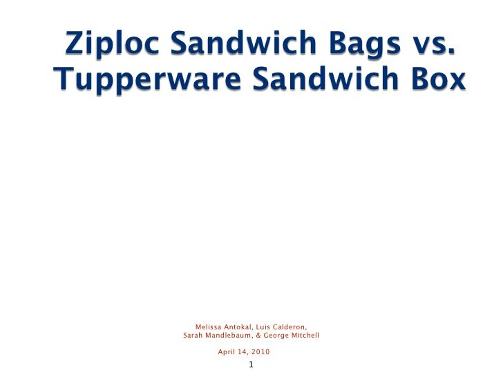 Ziploc Sandwich Bags vs. Tupperware Sandwich Box               Melissa Antokal, Luis Calderon,        Sarah Mandlebaum, & ...