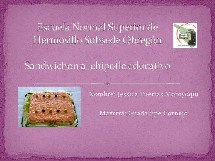 Escuela Normal Superior de Hermosillo Subsede ObregónSandwichon al chipotle educativo<br />Nombre: Jessica Puertas Moroyoq...