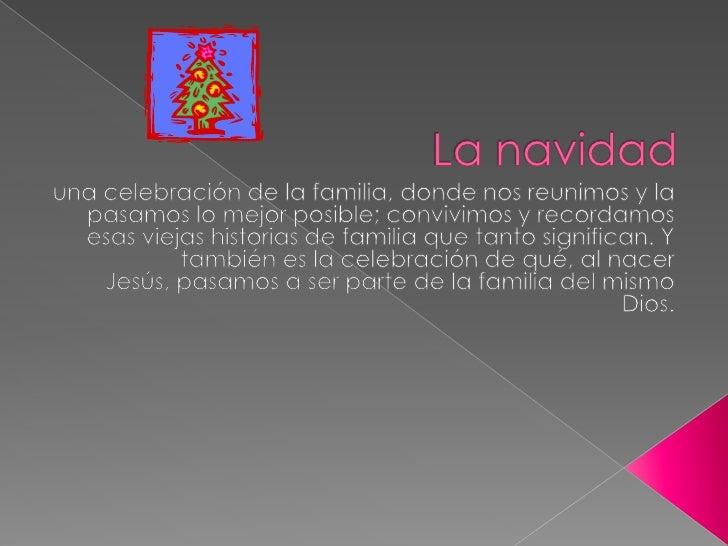 La navidad<br />una celebración de la familia, donde nos reunimos y la pasamos lo mejor posible; convivimos y recordamos e...