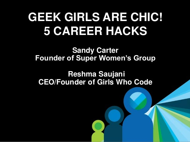 1 GEEK GIRLS ARE CHIC! 5 CAREER HACKS Sandy Carter Founder of Super Women's Group Reshma Saujani CEO/Founder of Girls Who ...