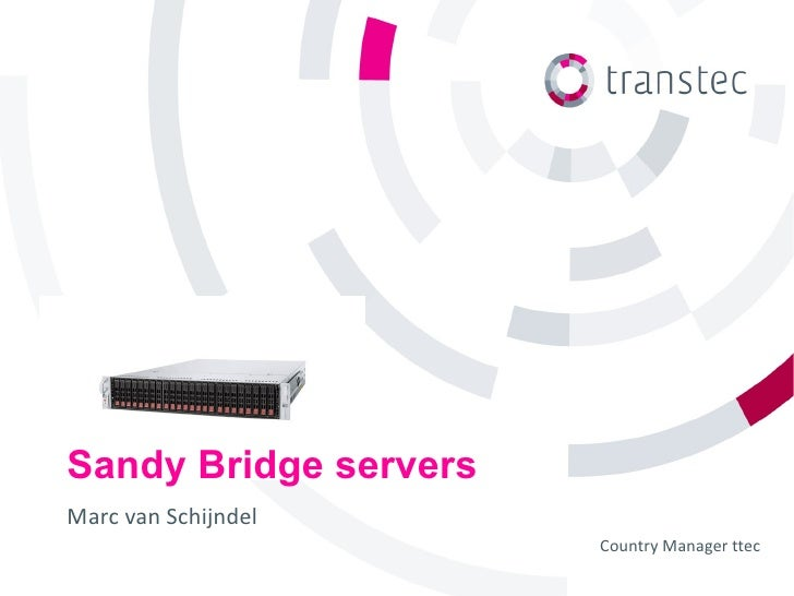 Sandy Bridge serversMarc van Schijndel                       Country Manager ttec