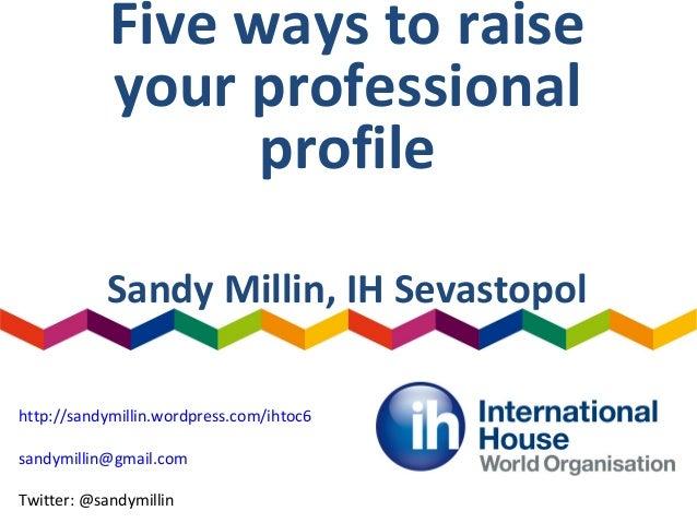 Five ways to raise your professional profile Sandy Millin, IH Sevastopol http://sandymillin.wordpress.com/ihtoc6 sandymill...
