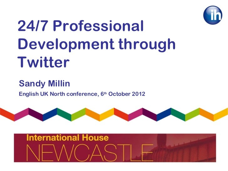 24/7 ProfessionalDevelopment throughTwitterSandy MillinEnglish UK North conference, 6th October 2012