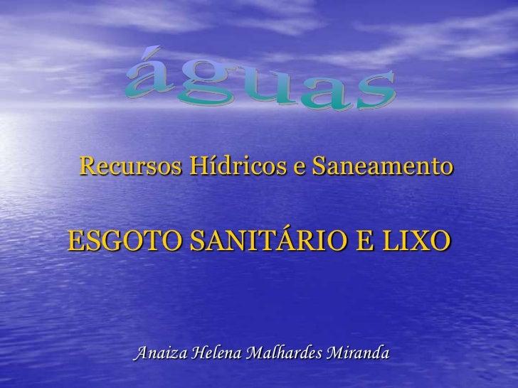 Recursos Hídricos e SaneamentoESGOTO SANITÁRIO E LIXO<br />águas<br />Anaiza Helena Malhardes Miranda<br />