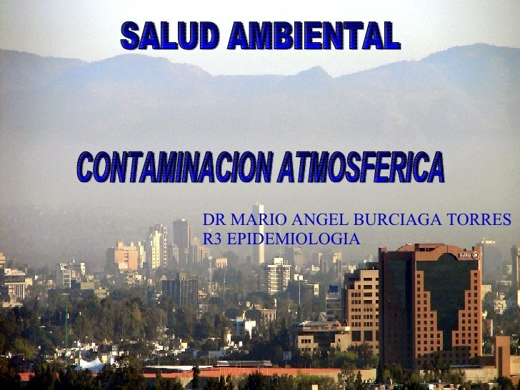 CONTAMINACION ATMOSFERICA SALUD AMBIENTAL DR MARIO ANGEL BURCIAGA TORRES R3 EPIDEMIOLOGIA