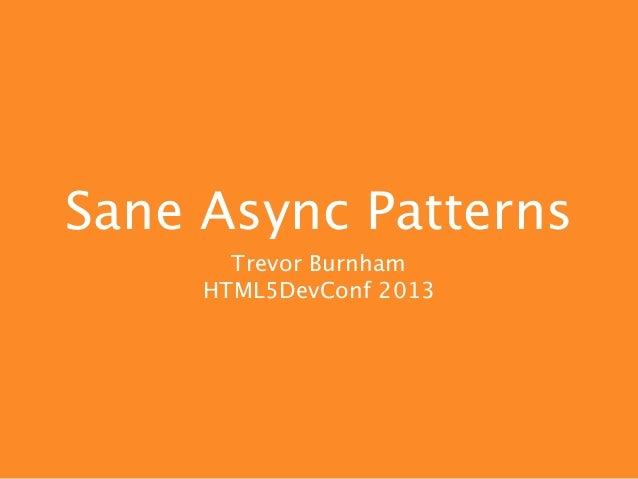 Sane Async Patterns       Trevor Burnham     HTML5DevConf 2013