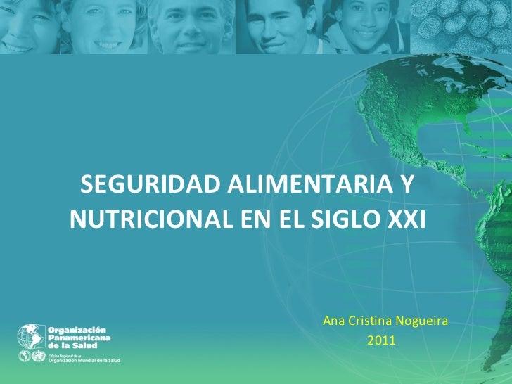 SEGURIDAD ALIMENTARIA Y NUTRICIONAL EN EL SIGLO XXI Ana Cristina Nogueira 2011