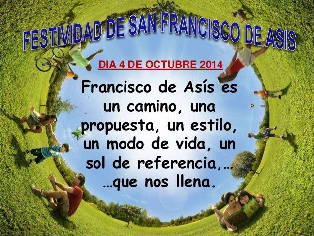 DIA 4 DE OCTUBRE 2014  Francisco de Asís es  un camino, una  propuesta, un estilo,  un modo de vida, un  sol de referencia...
