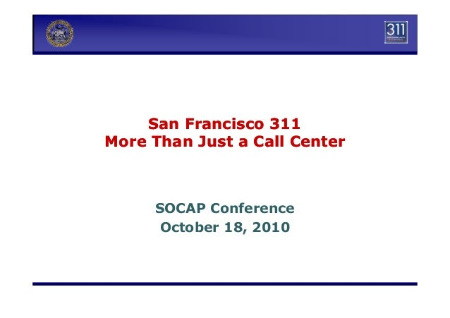 San Francisco 311San Francisco 311 More Than Just a Call CenterMore Than Just a Call Center SOCAP Conference October 18, 2...