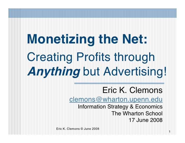 Monetizing the Net: Creating Profits through Anything but Advertising!                                    Eric K. Clemons  ...