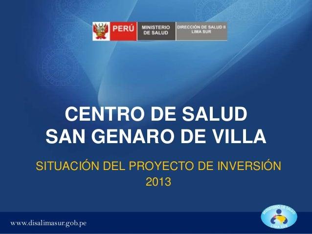 CENTRO DE SALUD SAN GENARO DE VILLA SITUACIÓN DEL PROYECTO DE INVERSIÓN 2013  www.disalimasur.gob.pe