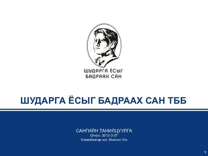 ШУДАРГА ЁСЫГ БАДРААХ САН ТББ         САНГИЙН ТАНИЛЦУУЛГА               Огноо: 2012-3-27          Улаанбаатар хот, Монгол У...