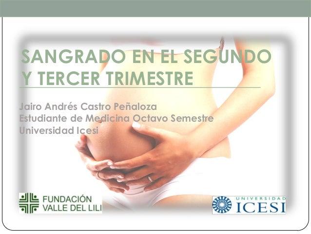 SANGRADO EN EL SEGUNDOY TERCER TRIMESTREJairo Andrés Castro PeñalozaEstudiante de Medicina Octavo SemestreUniversidad Icesi