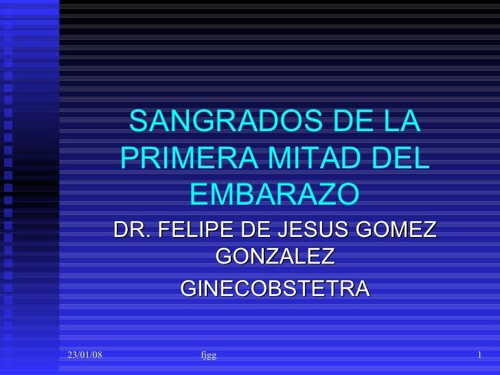 SANGRADOS DE LA PRIMERA MITAD DEL EMBARAZO DR. FELIPE DE JESUS GOMEZ GONZALEZ GINECOBSTETRA