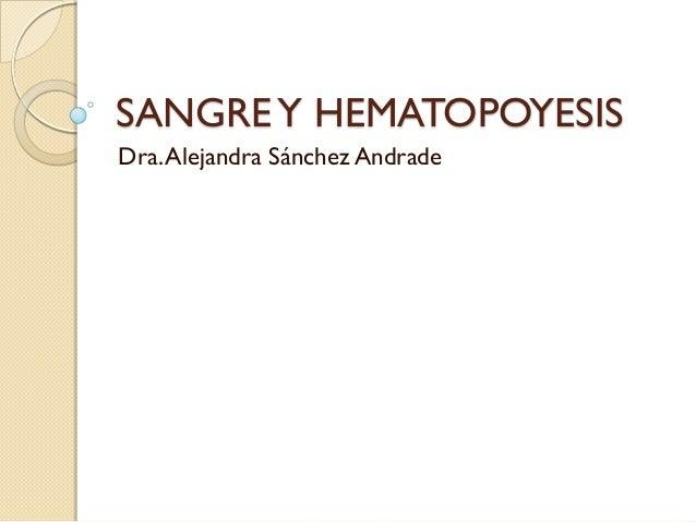 SANGRE Y HEMATOPOYESIS Dra. Alejandra Sánchez Andrade