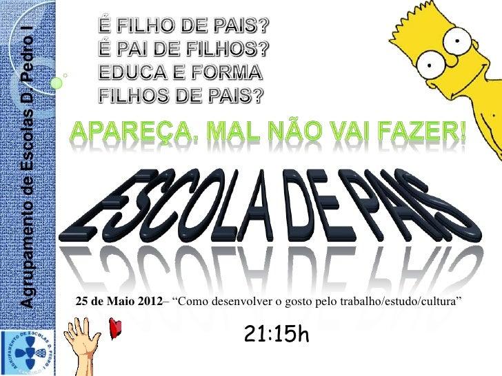 """Agrupamento de Escolas D. Pedro I                                    25 de Maio 2012– """"Como desenvolver o gosto pelo traba..."""