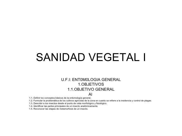 SANIDAD VEGETAL I U.F.I: ENT0M0LOGIA GENERAL 1.OBJETIVOS 1.1.OBJETIVO GENERAL Al  1.1. Definir los conceptos básicos de la...