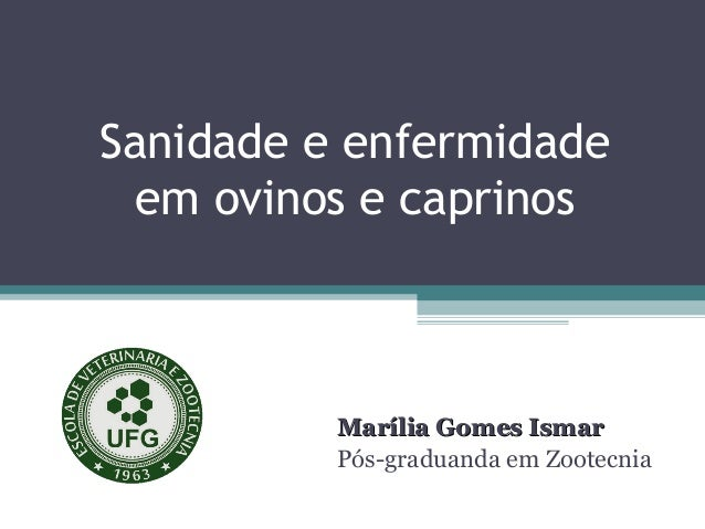 Sanidade e enfermidade em ovinos e caprinos  Marília Gomes Ismar Pós-graduanda em Zootecnia