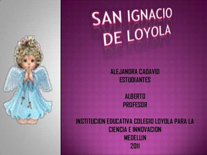SAN IGNACIO <br />DE LOYOLA<br />ALEJANDRA CADAVID<br />ESTUDIANTES<br />ALBERTO <br />PROFESOR<br />INSTITUCION EDUCATIVA...