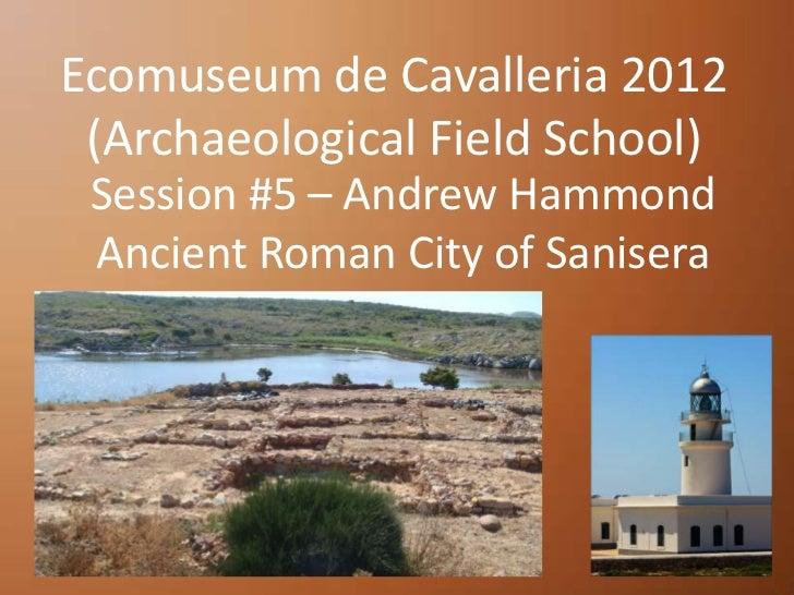 Ecomuseum de Cavalleria 2012 (Archaeological Field School) Session #5 – Andrew Hammond Ancient Roman City of Sanisera