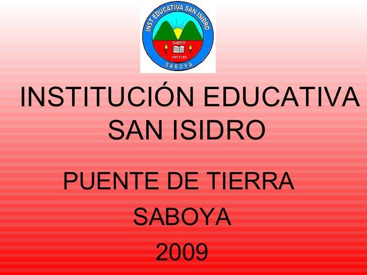 INSTITUCIÓN EDUCATIVA SAN ISIDRO   PUENTE DE TIERRA  SABOYA 2009