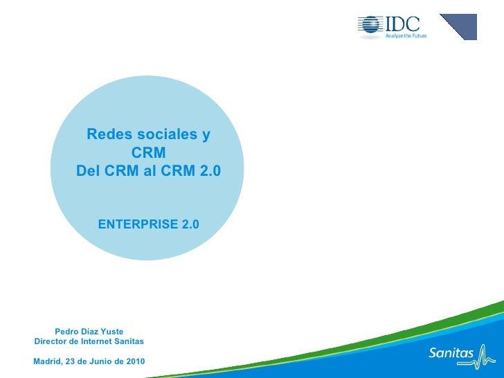 Redes sociales y CRM Del CRM al CRM 2.0 ENTERPRISE 2.0 Pedro Díaz Yuste Director de Internet Sanitas Madrid, 23 de Junio d...