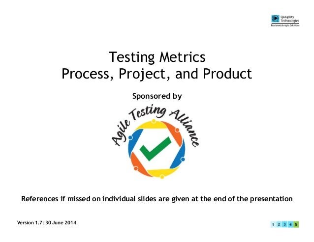 Testing Metrics Process, Project, and Product Sponsored by Version 1.7: 30 June 2014 References if missed on individual sl...
