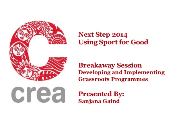 Next Step 2014 Using Sport for Good Breakaway Session Developing and Implementing Grassroots Programmes  Presented By: San...