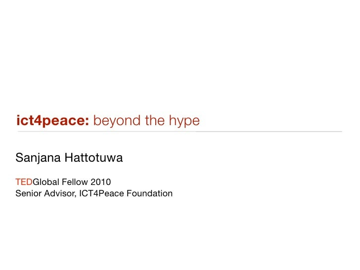 ict4peace: beyond the hype  Sanjana Hattotuwa TEDGlobal Fellow 2010 Senior Advisor, ICT4Peace Foundation